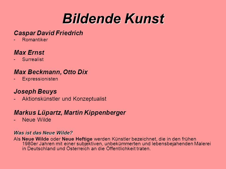 Bildende Kunst Caspar David Friedrich -Romantiker Max Ernst -Surrealist Max Beckmann, Otto Dix -Expressionisten Joseph Beuys -Aktionskünstler und Konzeptualist Markus Lüpartz, Martin Kippenberger -Neue Wilde Was ist das Neue Wilde.