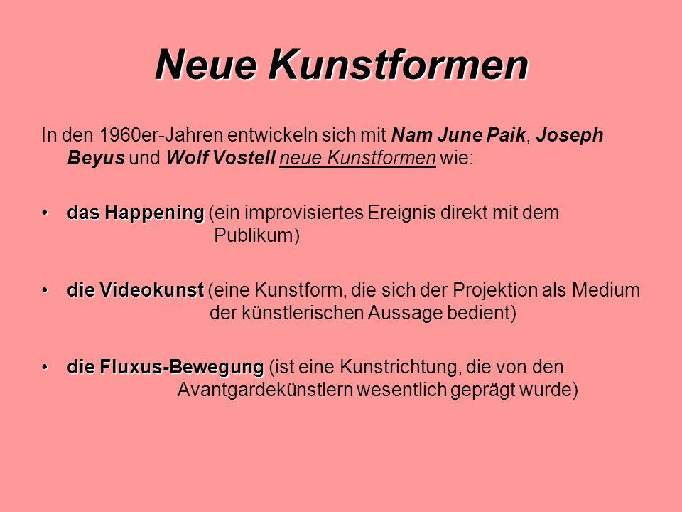 Neue Kunstformen In den 1960er-Jahren entwickeln sich mit Nam June Paik, Joseph Beyus und Wolf Vostell neue Kunstformen wie: das Happeningdas Happening (ein improvisiertes Ereignis direkt mit dem Publikum) die Videokunstdie Videokunst (eine Kunstform, die sich der Projektion als Medium der künstlerischen Aussage bedient) die Fluxus-Bewegungdie Fluxus-Bewegung (ist eine Kunstrichtung, die von den Avantgardekünstlern wesentlich geprägt wurde)