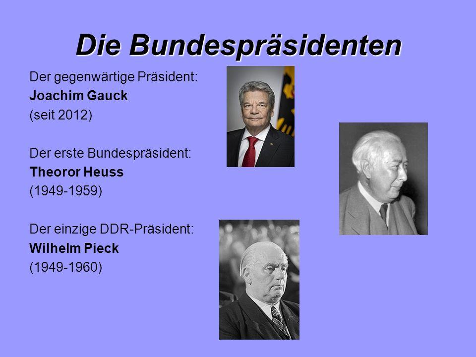 Die Bundespräsidenten Der gegenwärtige Präsident: Joachim Gauck (seit 2012) Der erste Bundespräsident: Theoror Heuss (1949-1959) Der einzige DDR-Präsident: Wilhelm Pieck (1949-1960)