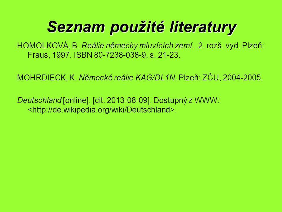Seznam použité literatury HOMOLKOVÁ, B. Reálie německy mluvících zemí. 2. rozš. vyd. Plzeň: Fraus, 1997. ISBN 80-7238-038-9. s. 21-23. MOHRDIECK, K. N