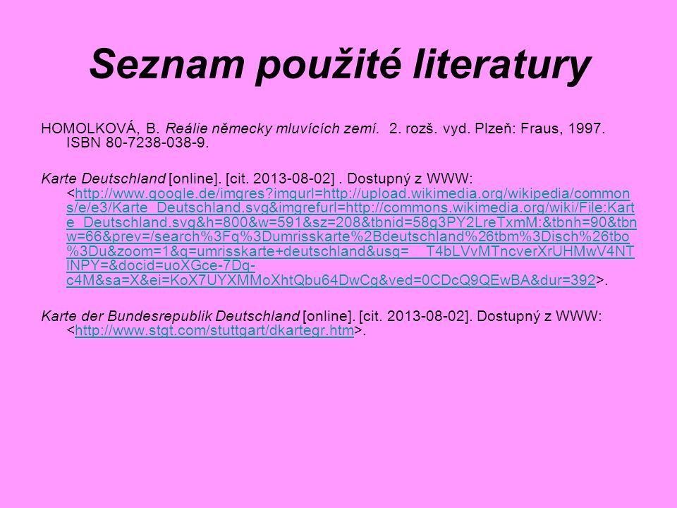 Seznam použité literatury HOMOLKOVÁ, B. Reálie německy mluvících zemí. 2. rozš. vyd. Plzeň: Fraus, 1997. ISBN 80-7238-038-9. Karte Deutschland [online