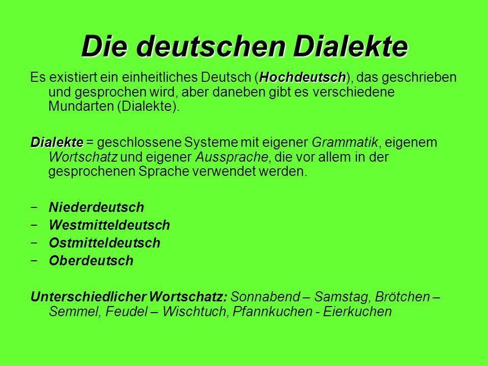 Die deutschen Dialekte Hochdeutsch Es existiert ein einheitliches Deutsch (Hochdeutsch), das geschrieben und gesprochen wird, aber daneben gibt es ver