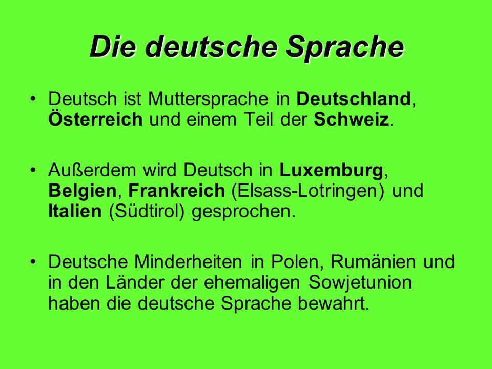 Die deutsche Sprache Deutsch ist Muttersprache in Deutschland, Österreich und einem Teil der Schweiz. Außerdem wird Deutsch in Luxemburg, Belgien, Fra
