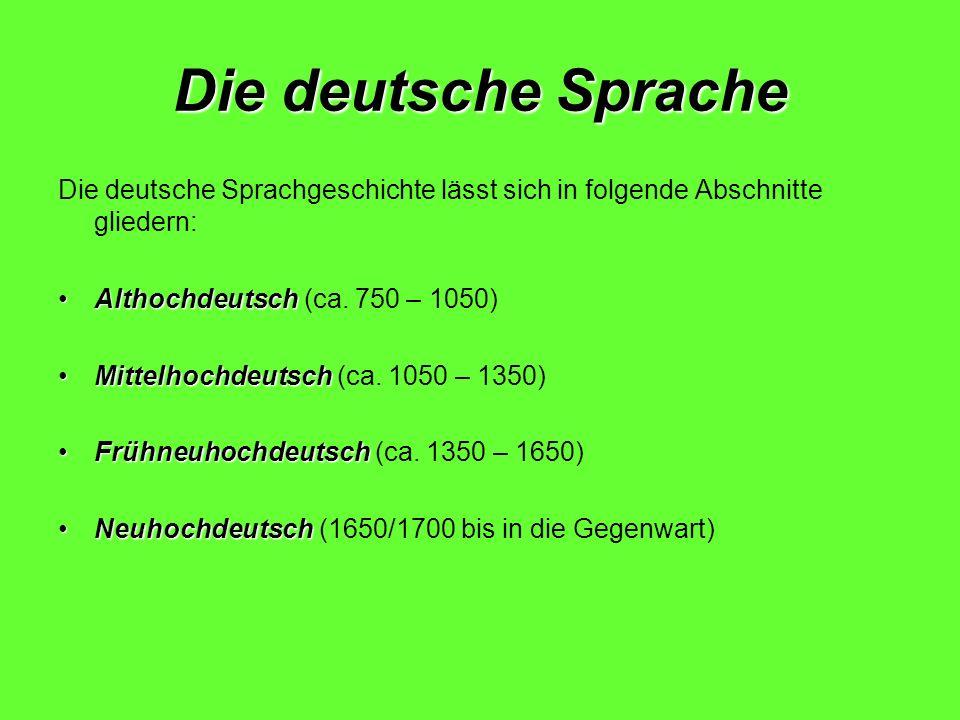 Die deutsche Sprache Die deutsche Sprachgeschichte lässt sich in folgende Abschnitte gliedern: AlthochdeutschAlthochdeutsch (ca. 750 – 1050) Mittelhoc