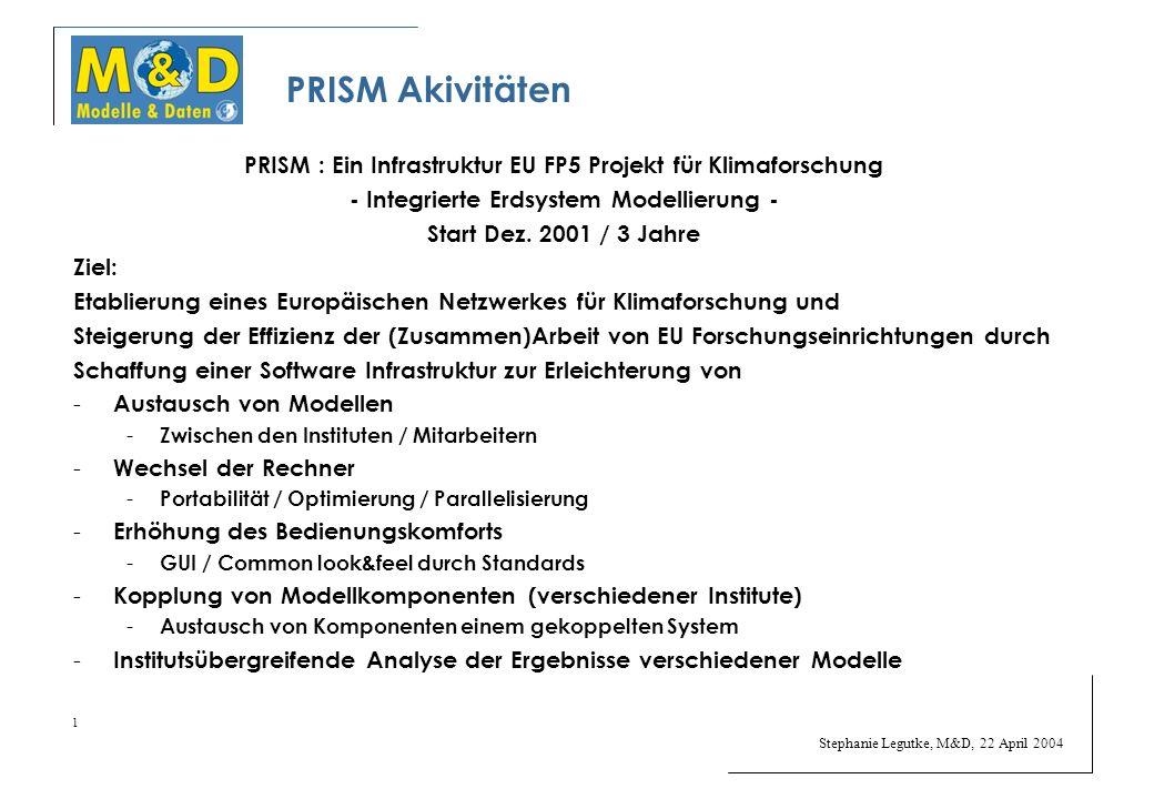 Stephanie Legutke, M&D, 22 April 2004 1 PRISM Akivitäten PRISM : Ein Infrastruktur EU FP5 Projekt für Klimaforschung - Integrierte Erdsystem Modellierung - Start Dez.