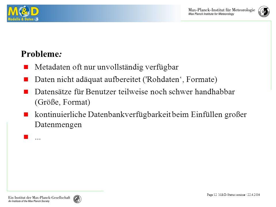 Page 11 M&D-Status seminar / 22.4.2004 Schulung / Dokumentation Schulungs-/Dokumentations-Bedarf (Datenaspekt) : Nutzung der Datenbank / des Browsers Schnittstellen zur Datenbank : Import/Export (Metadaten, Datensätze) Einführung in die Postprocessing Tools (PINGO, cdo,...) Datenformate (GRIB, NetCDF,...