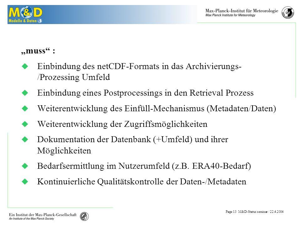 Page 12 M&D-Status seminar / 22.4.2004 Probleme Probleme: Metadaten oft nur unvollständig verfügbar Daten nicht adäquat aufbereitet ( Rohdaten, Formate) Datensätze für Benutzer teilweise noch schwer handhabbar (Größe, Format) kontinuierliche Datenbankverfügbarkeit beim Einfüllen großer Datenmengen...