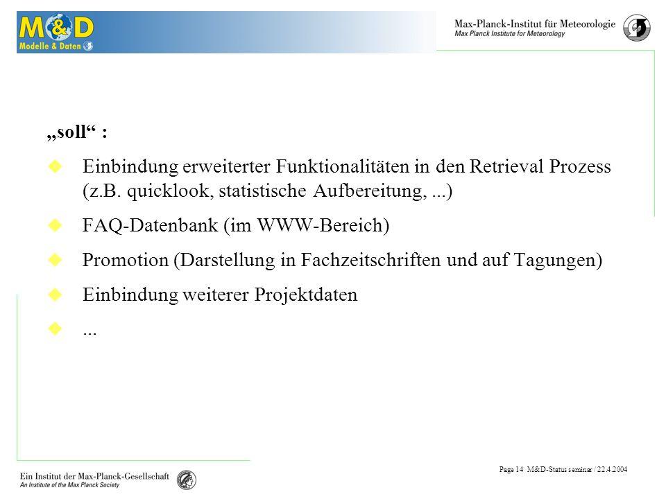 Page 13 M&D-Status seminar / 22.4.2004 To do muss : Einbindung des netCDF-Formats in das Archivierungs- /Prozessing Umfeld Einbindung eines Postprocessings in den Retrieval Prozess Weiterentwicklung des Einfüll-Mechanismus (Metadaten/Daten) Weiterentwicklung der Zugriffsmöglichkeiten Dokumentation der Datenbank (+Umfeld) und ihrer Möglichkeiten Bedarfsermittlung im Nutzerumfeld (z.B.