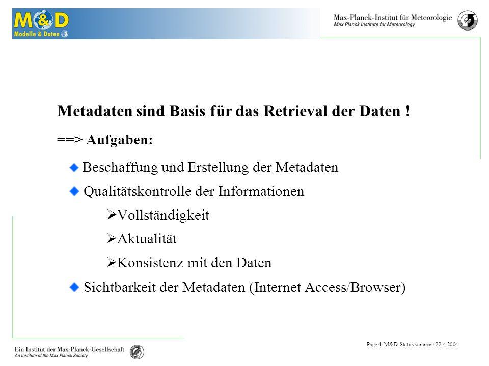 Page 3 M&D-Status seminar / 22.4.2004 Verfügbare Daten Umfang der Daten (19.4.2004) : Experimente in der Datenbank: 323 Datensätze in der Datenbank: 33,380 Dateneinheiten (Rekords)1,845,005,110 Größe :31.5765TByte Pointer auf externe Files (Unitree)8147 Vergebene Benutzeraccounts : 390 Anonyme Nutzer :ca.