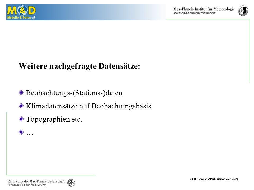 Page 8 M&D-Status seminar / 22.4.2004 Benutzeranfragen Postprocessing Bedarf Umwandlung in andere Formate (ASCII, NetCDF,...) Reduzierung der Daten (regionale Ausschnitte) Umstrukturierung der Datensätze (Code Auswahl,...)...
