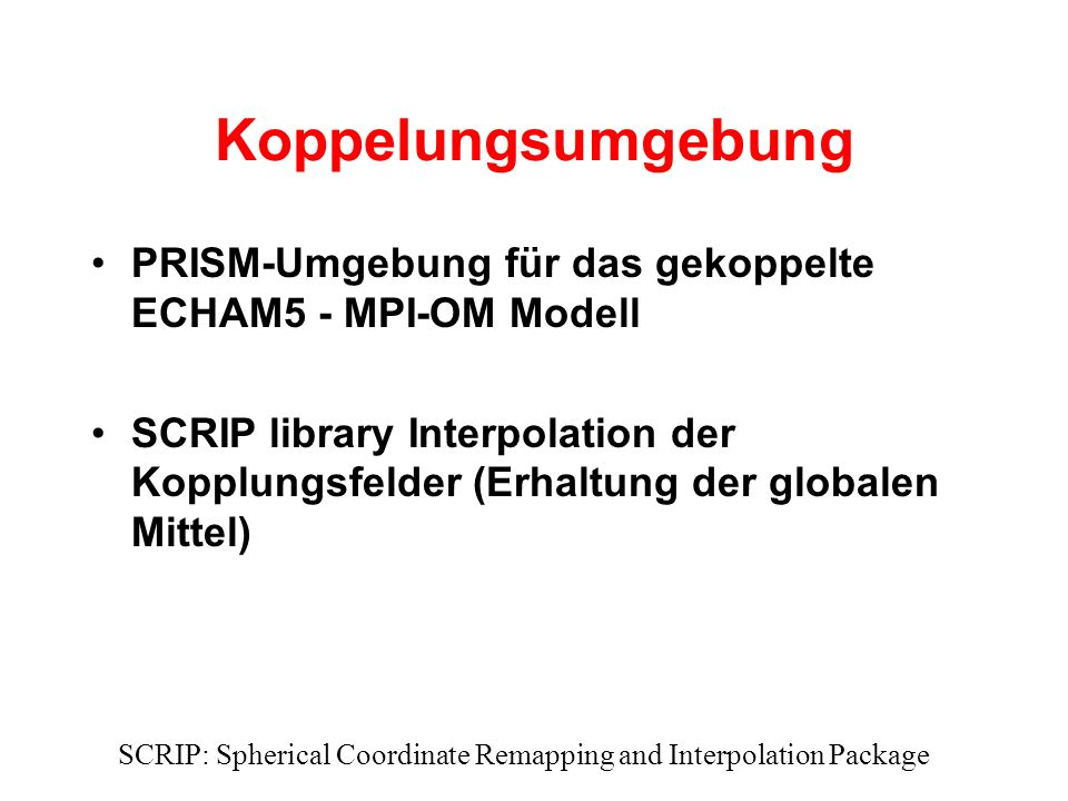 Koppelungsumgebung PRISM-Umgebung für das gekoppelte ECHAM5 - MPI-OM Modell SCRIP library Interpolation der Kopplungsfelder (Erhaltung der globalen Mittel) SCRIP: Spherical Coordinate Remapping and Interpolation Package