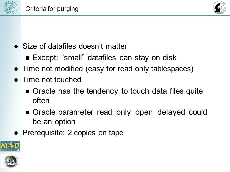 Criteria for purging Size of datafiles doesnt matter Except: small datafiles can stay on disk Time not modified (easy for read only tablespaces) Time not touched Oracle has the tendency to touch data files quite often Oracle parameter read_only_open_delayed could be an option Prerequisite: 2 copies on tape
