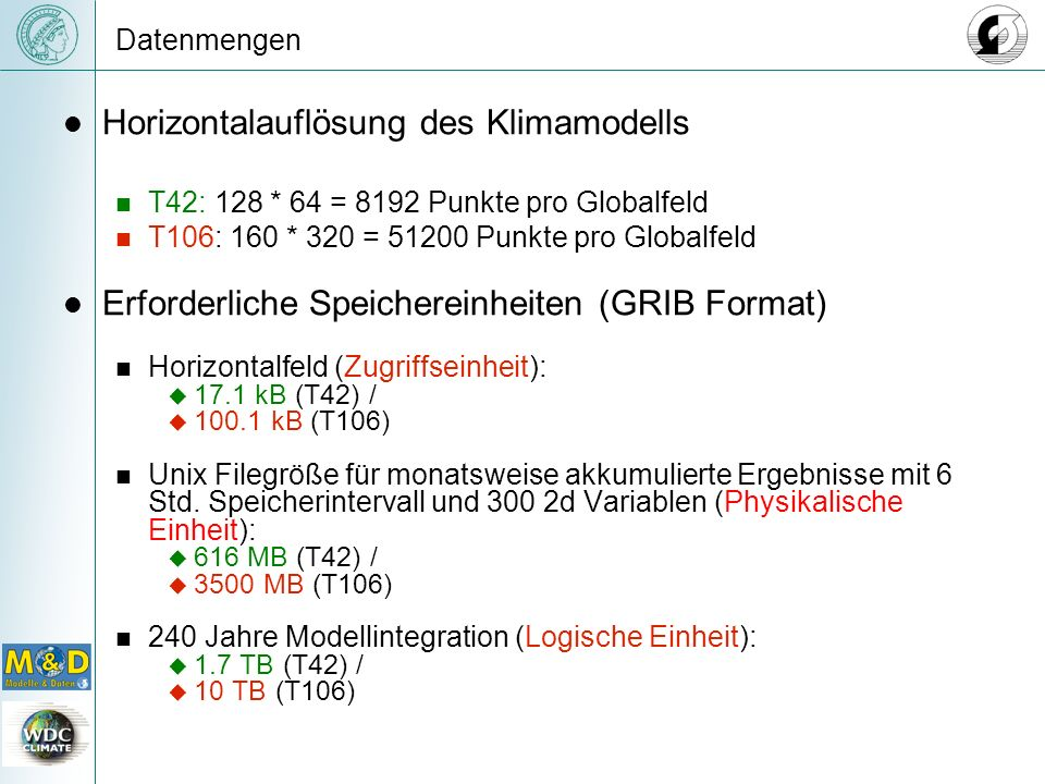 Datenmengen Horizontalauflösung des Klimamodells T42: 128 * 64 = 8192 Punkte pro Globalfeld T106: 160 * 320 = 51200 Punkte pro Globalfeld Erforderliche Speichereinheiten (GRIB Format) Horizontalfeld (Zugriffseinheit): 17.1 kB (T42) / 100.1 kB (T106) Unix Filegröße für monatsweise akkumulierte Ergebnisse mit 6 Std.
