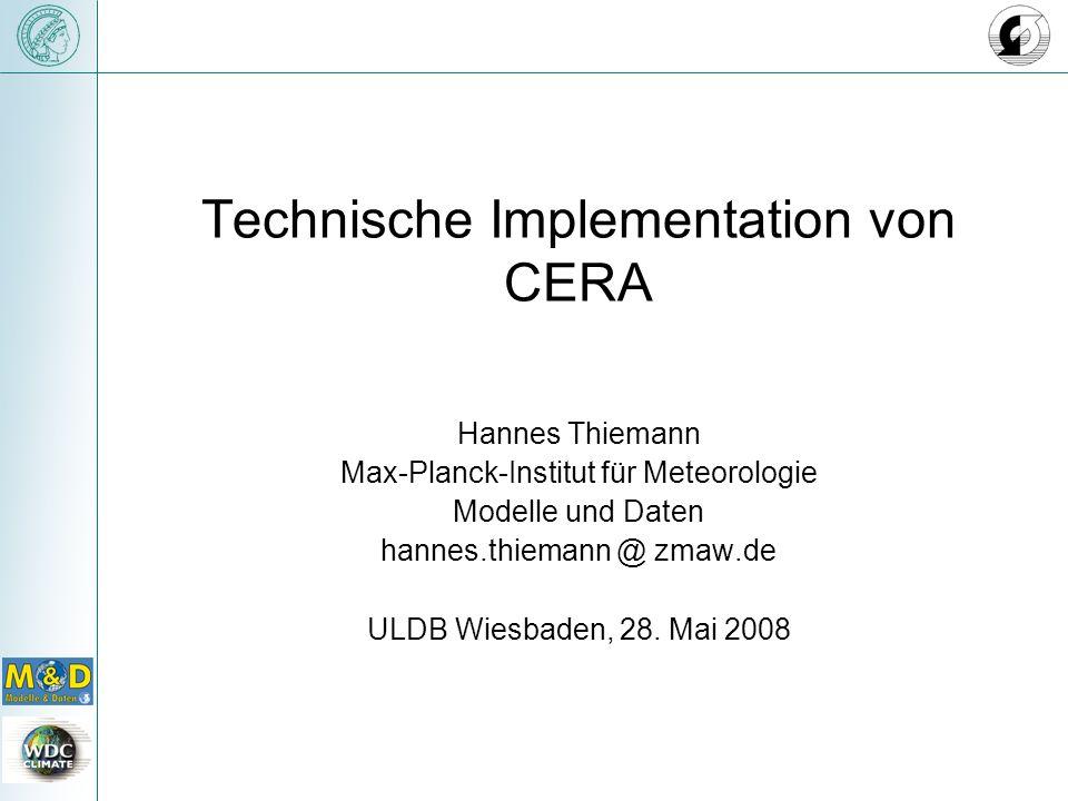 Technische Implementation von CERA Hannes Thiemann Max-Planck-Institut für Meteorologie Modelle und Daten hannes.thiemann @ zmaw.de ULDB Wiesbaden, 28.