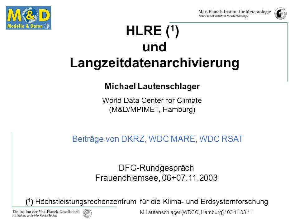M.Lautenschlager (WDCC, Hamburg) / 03.11.03 / 1 HLRE ( 1 ) und Langzeitdatenarchivierung Michael Lautenschlager World Data Center for Climate (M&D/MPIMET, Hamburg) DFG-Rundgespräch Frauenchiemsee, 06+07.11.2003 ( 1 ) Höchstleistungsrechenzentrum für die Klima- und Erdsystemforschung Beiträge von DKRZ, WDC MARE, WDC RSAT