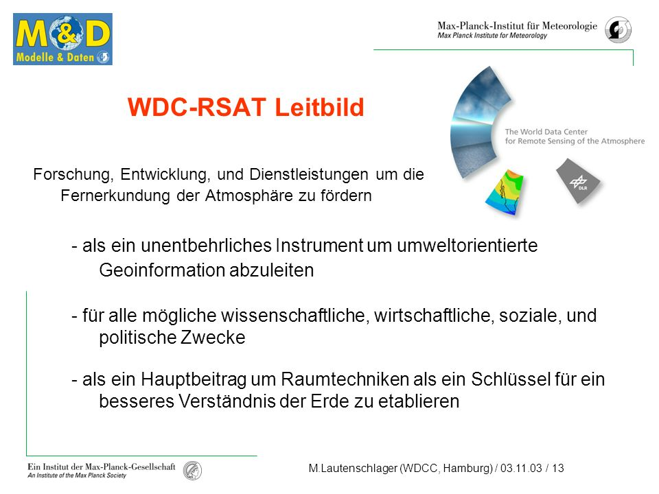 M.Lautenschlager (WDCC, Hamburg) / 03.11.03 / 13 WDC-RSAT Leitbild Forschung, Entwicklung, und Dienstleistungen um die Fernerkundung der Atmosphäre zu fördern - als ein unentbehrliches Instrument um umweltorientierte Geoinformation abzuleiten - für alle mögliche wissenschaftliche, wirtschaftliche, soziale, und politische Zwecke - als ein Hauptbeitrag um Raumtechniken als ein Schlüssel für ein besseres Verständnis der Erde zu etablieren