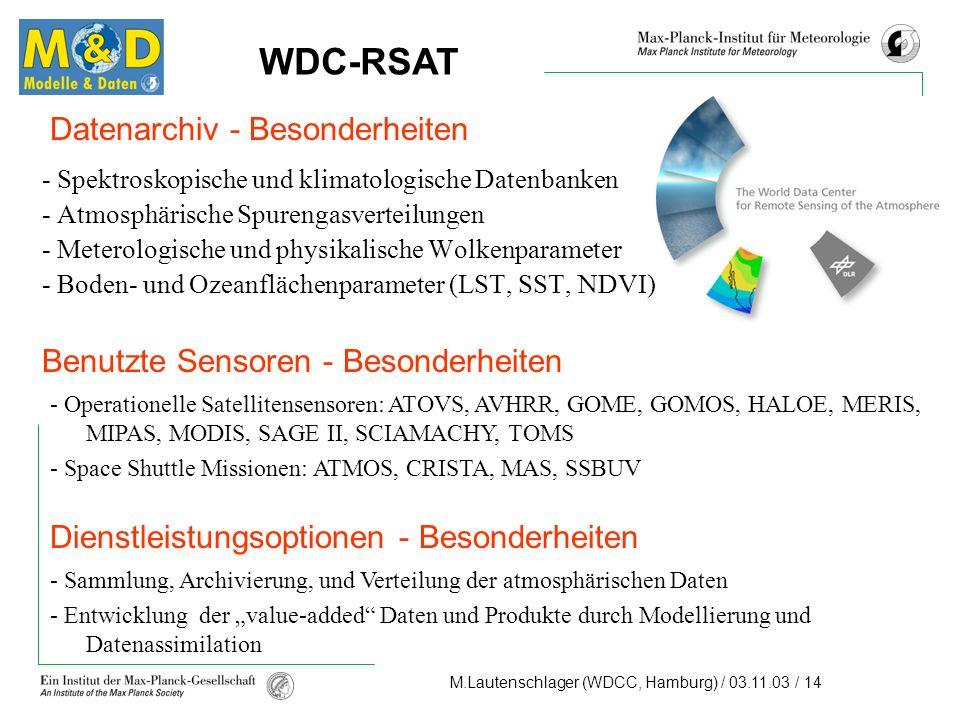 M.Lautenschlager (WDCC, Hamburg) / 03.11.03 / 14 Datenarchiv - Besonderheiten - Spektroskopische und klimatologische Datenbanken - Atmosphärische Spurengasverteilungen - Meterologische und physikalische Wolkenparameter - Boden- und Ozeanflächenparameter (LST, SST, NDVI) - Operationelle Satellitensensoren: ATOVS, AVHRR, GOME, GOMOS, HALOE, MERIS, MIPAS, MODIS, SAGE II, SCIAMACHY, TOMS - Space Shuttle Missionen: ATMOS, CRISTA, MAS, SSBUV - Sammlung, Archivierung, und Verteilung der atmosphärischen Daten - Entwicklung der value-added Daten und Produkte durch Modellierung und Datenassimilation WDC-RSAT Benutzte Sensoren - Besonderheiten Dienstleistungsoptionen - Besonderheiten