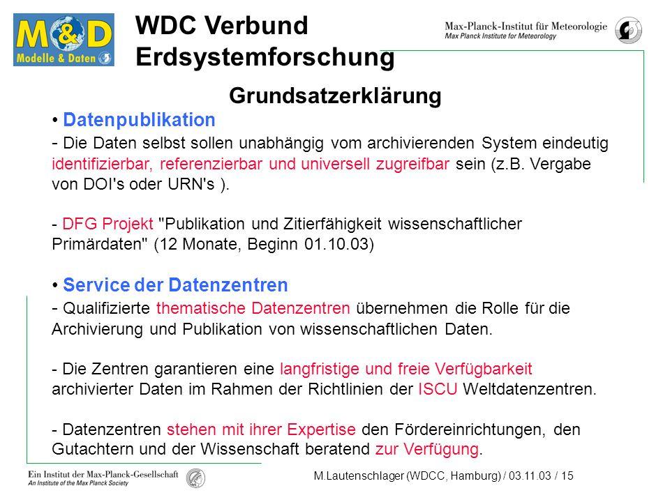 M.Lautenschlager (WDCC, Hamburg) / 03.11.03 / 15 WDC Verbund Erdsystemforschung Grundsatzerklärung Datenpublikation - Die Daten selbst sollen unabhängig vom archivierenden System eindeutig identifizierbar, referenzierbar und universell zugreifbar sein (z.B.