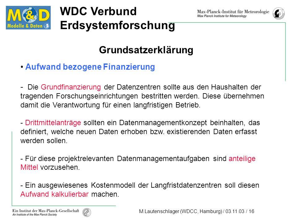 M.Lautenschlager (WDCC, Hamburg) / 03.11.03 / 16 WDC Verbund Erdsystemforschung Grundsatzerklärung Aufwand bezogene Finanzierung - Die Grundfinanzierung der Datenzentren sollte aus den Haushalten der tragenden Forschungseinrichtungen bestritten werden.