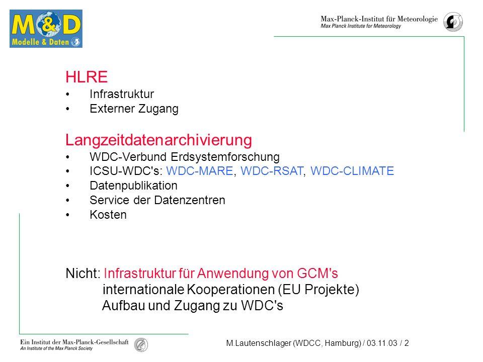 M.Lautenschlager (WDCC, Hamburg) / 03.11.03 / 2 HLRE Infrastruktur Externer Zugang Langzeitdatenarchivierung WDC-Verbund Erdsystemforschung ICSU-WDC s: WDC-MARE, WDC-RSAT, WDC-CLIMATE Datenpublikation Service der Datenzentren Kosten Nicht: Infrastruktur für Anwendung von GCM s internationale Kooperationen (EU Projekte) Aufbau und Zugang zu WDC s