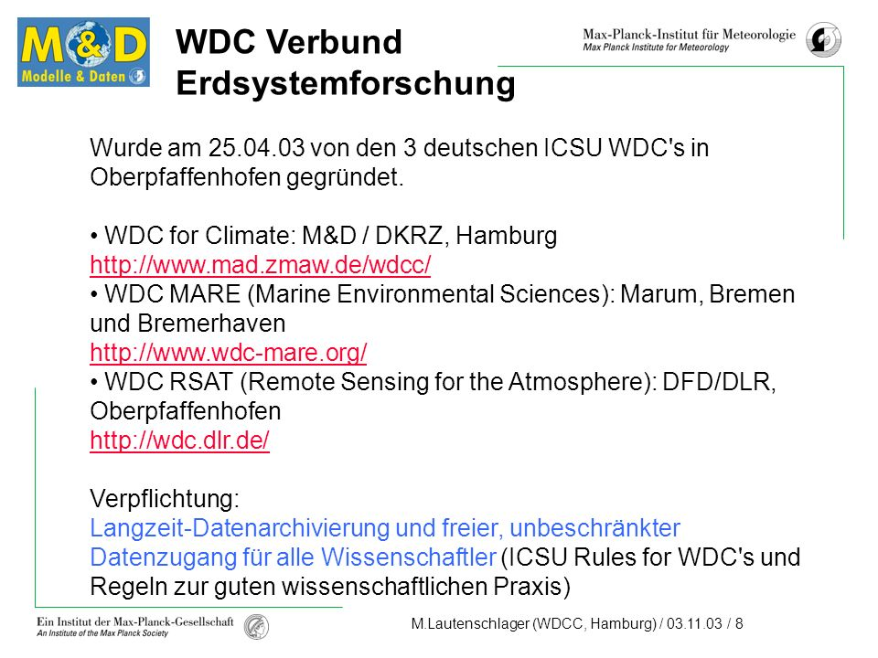 M.Lautenschlager (WDCC, Hamburg) / 03.11.03 / 9 WDC-CLIMATE Data Content Climate Model Data (Continuous stream of new data) IPCC DDC (Data Distribution Centre) Will be continued for the Fourth Assessment Report CEOP (Coordinated Enhanced Observing Period) Model output retention and handling Centre Part of WCRP that was motivated by GEWEX with focus on water and energy cycles within the climate system (01.10.2002 – 31.12.2004) Observational Data Model related observations: ERA15/40 (ECMWF), NCEP 40 Y.
