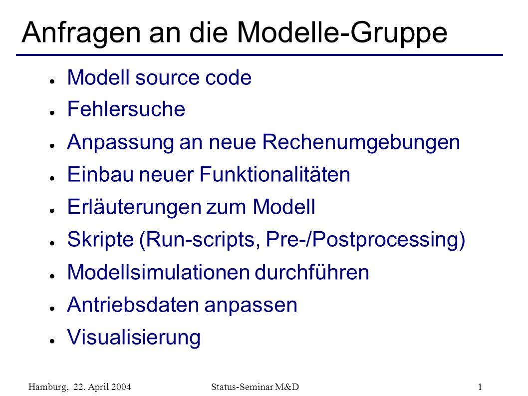 Hamburg, 22. April 2004 Status-Seminar M&D 1 Anfragen an die Modelle-Gruppe Modell source code Fehlersuche Anpassung an neue Rechenumgebungen Einbau n