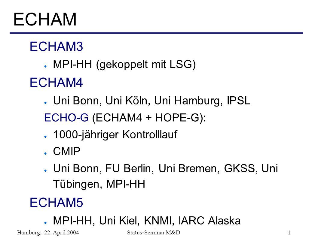 Hamburg, 22. April 2004 Status-Seminar M&D 1 ECHAM ECHAM3 MPI-HH (gekoppelt mit LSG) ECHAM4 Uni Bonn, Uni Köln, Uni Hamburg, IPSL ECHO-G (ECHAM4 + HOP