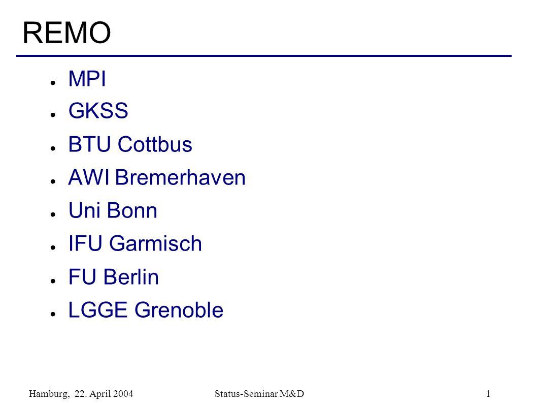 Hamburg, 22. April 2004 Status-Seminar M&D 1 REMO MPI GKSS BTU Cottbus AWI Bremerhaven Uni Bonn IFU Garmisch FU Berlin LGGE Grenoble