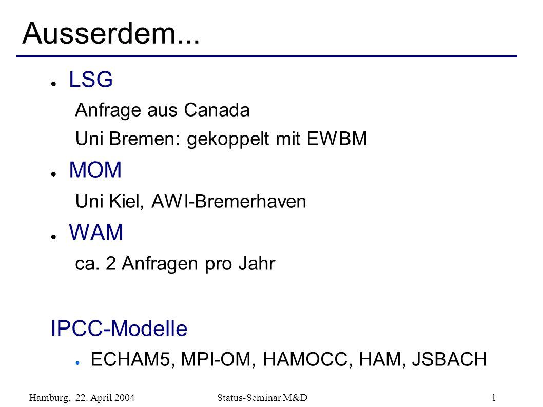 Hamburg, 22. April 2004 Status-Seminar M&D 1 Ausserdem... LSG Anfrage aus Canada Uni Bremen: gekoppelt mit EWBM MOM Uni Kiel, AWI-Bremerhaven WAM ca.