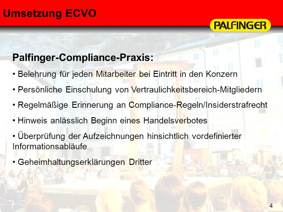 4 Umsetzung ECVO Palfinger-Compliance-Praxis: Belehrung für jeden Mitarbeiter bei Eintritt in den Konzern Persönliche Einschulung von Vertraulichkeits