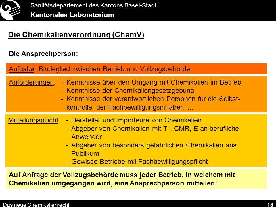 Sanitätsdepartement des Kantons Basel-Stadt Kantonales Laboratorium Das neue Chemikalienrecht 18 Die Chemikalienverordnung (ChemV) Die Ansprechperson: Wegfall der Giftverantwortlichen.