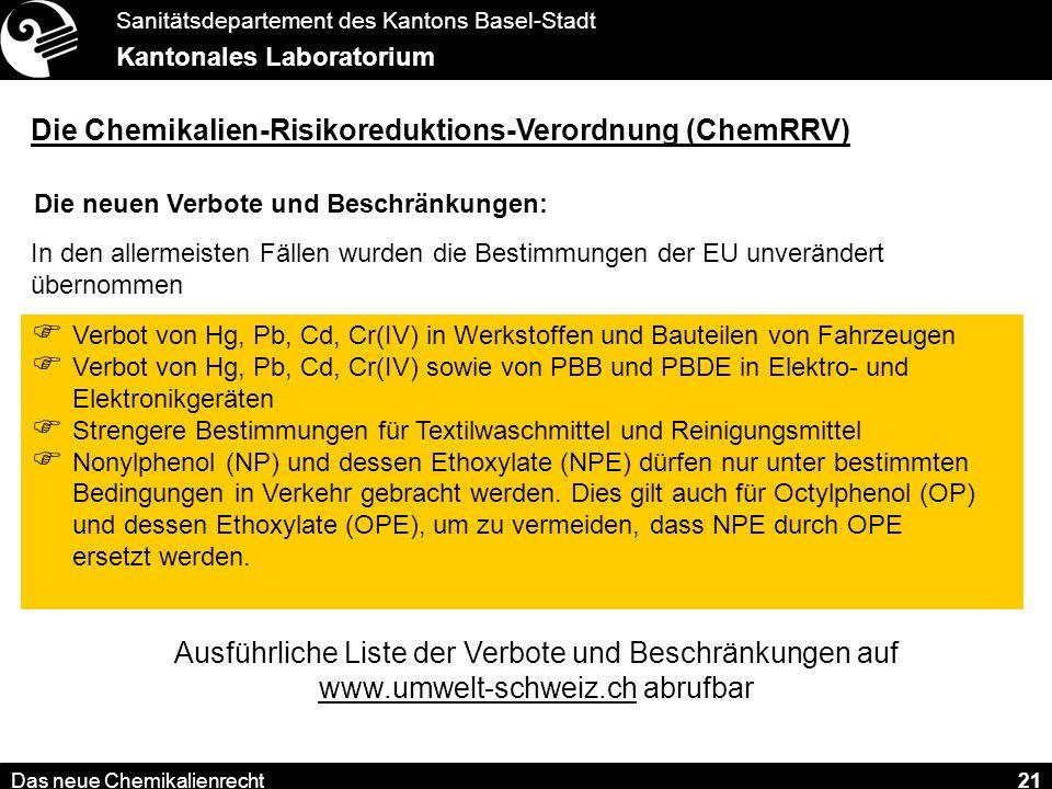 Sanitätsdepartement des Kantons Basel-Stadt Kantonales Laboratorium Das neue Chemikalienrecht 21 Die Chemikalien-Risikoreduktions-Verordnung (ChemRRV) Die neuen Verbote und Beschränkungen: In den allermeisten Fällen wurden die Bestimmungen der EU unverändert übernommen Verbot von Hg, Pb, Cd, Cr(IV) in Werkstoffen und Bauteilen von Fahrzeugen Verbot von Hg, Pb, Cd, Cr(IV) sowie von PBB und PBDE in Elektro- und Elektronikgeräten Strengere Bestimmungen für Textilwaschmittel und Reinigungsmittel Nonylphenol (NP) und dessen Ethoxylate (NPE) dürfen nur unter bestimmten Bedingungen in Verkehr gebracht werden.