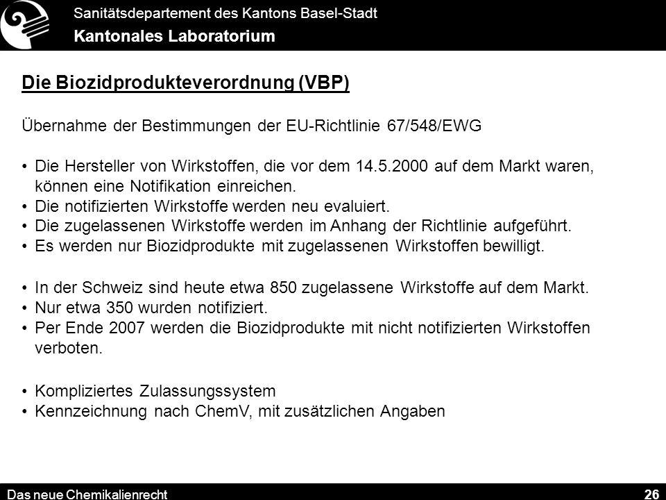 Sanitätsdepartement des Kantons Basel-Stadt Kantonales Laboratorium Das neue Chemikalienrecht 26 Die Biozidprodukteverordnung (VBP) Übernahme der Bestimmungen der EU-Richtlinie 67/548/EWG Die Hersteller von Wirkstoffen, die vor dem 14.5.2000 auf dem Markt waren, können eine Notifikation einreichen.