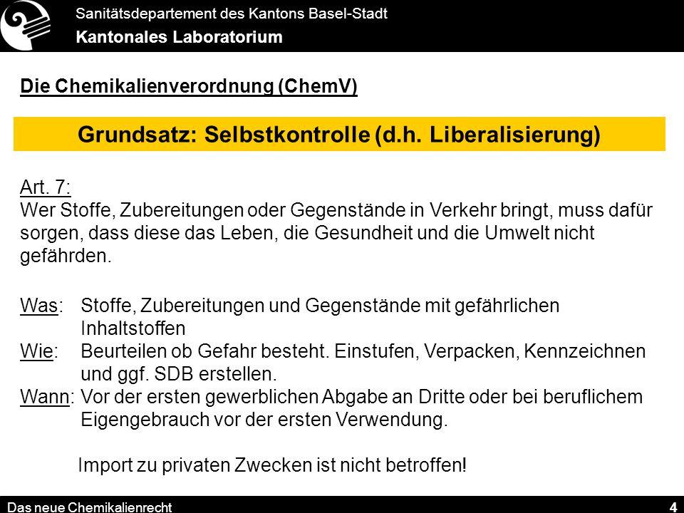 Sanitätsdepartement des Kantons Basel-Stadt Kantonales Laboratorium Das neue Chemikalienrecht 4 Die Chemikalienverordnung (ChemV) Grundsatz: Selbstkontrolle (d.h.