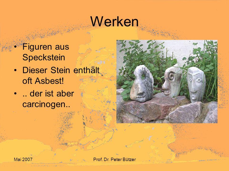 Mai 2007Prof. Dr. Peter Bützer Werken Figuren aus Speckstein Dieser Stein enthält oft Asbest!.. der ist aber carcinogen..