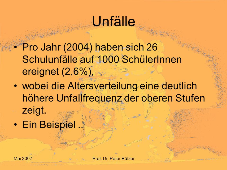 Mai 2007Prof. Dr. Peter Bützer Unfälle Pro Jahr (2004) haben sich 26 Schulunfälle auf 1000 SchülerInnen ereignet (2,6%), wobei die Altersverteilung ei