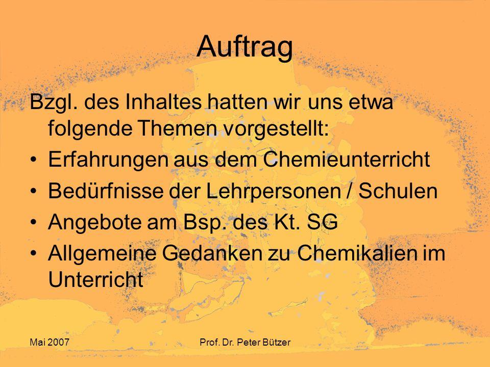 Mai 2007Prof. Dr. Peter Bützer Auftrag Bzgl. des Inhaltes hatten wir uns etwa folgende Themen vorgestellt: Erfahrungen aus dem Chemieunterricht Bedürf