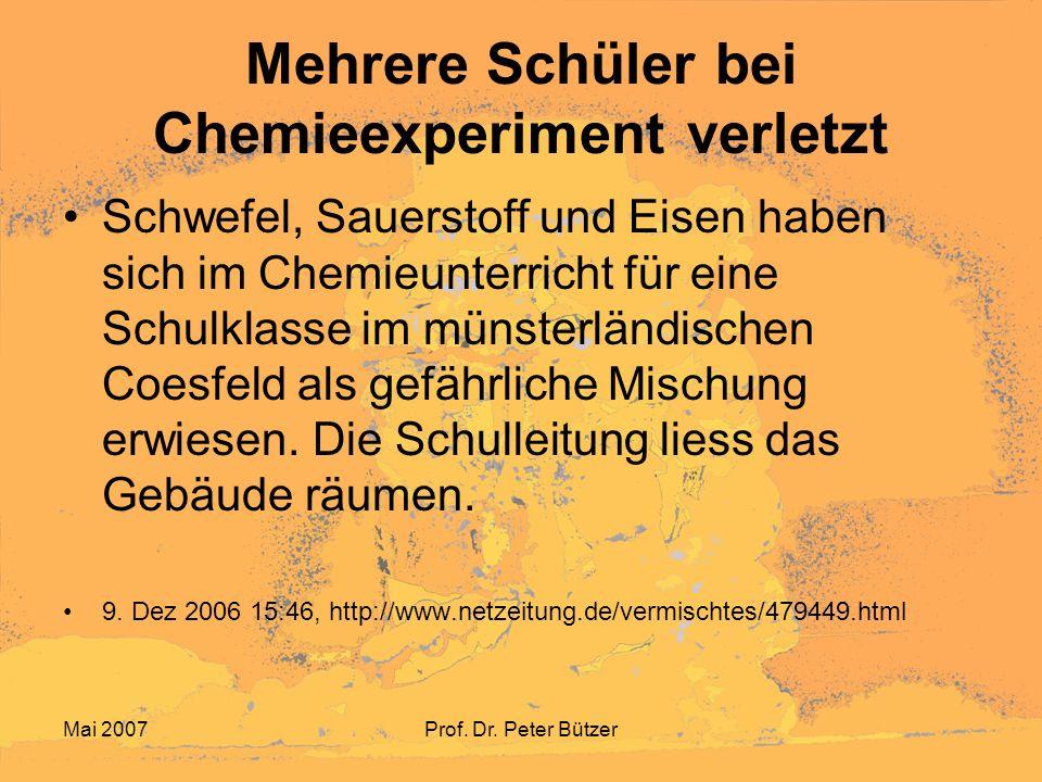Mai 2007Prof. Dr. Peter Bützer Mehrere Schüler bei Chemieexperiment verletzt Schwefel, Sauerstoff und Eisen haben sich im Chemieunterricht für eine Sc