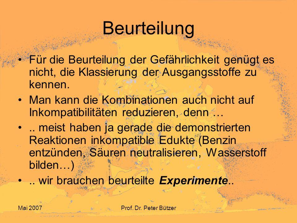 Mai 2007Prof. Dr. Peter Bützer Beurteilung Für die Beurteilung der Gefährlichkeit genügt es nicht, die Klassierung der Ausgangsstoffe zu kennen. Man k