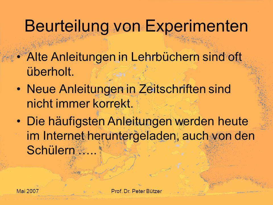 Mai 2007Prof. Dr. Peter Bützer Beurteilung von Experimenten Alte Anleitungen in Lehrbüchern sind oft überholt. Neue Anleitungen in Zeitschriften sind