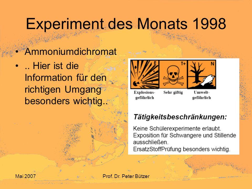 Mai 2007Prof. Dr. Peter Bützer Experiment des Monats 1998 Ammoniumdichromat.. Hier ist die Information für den richtigen Umgang besonders wichtig..