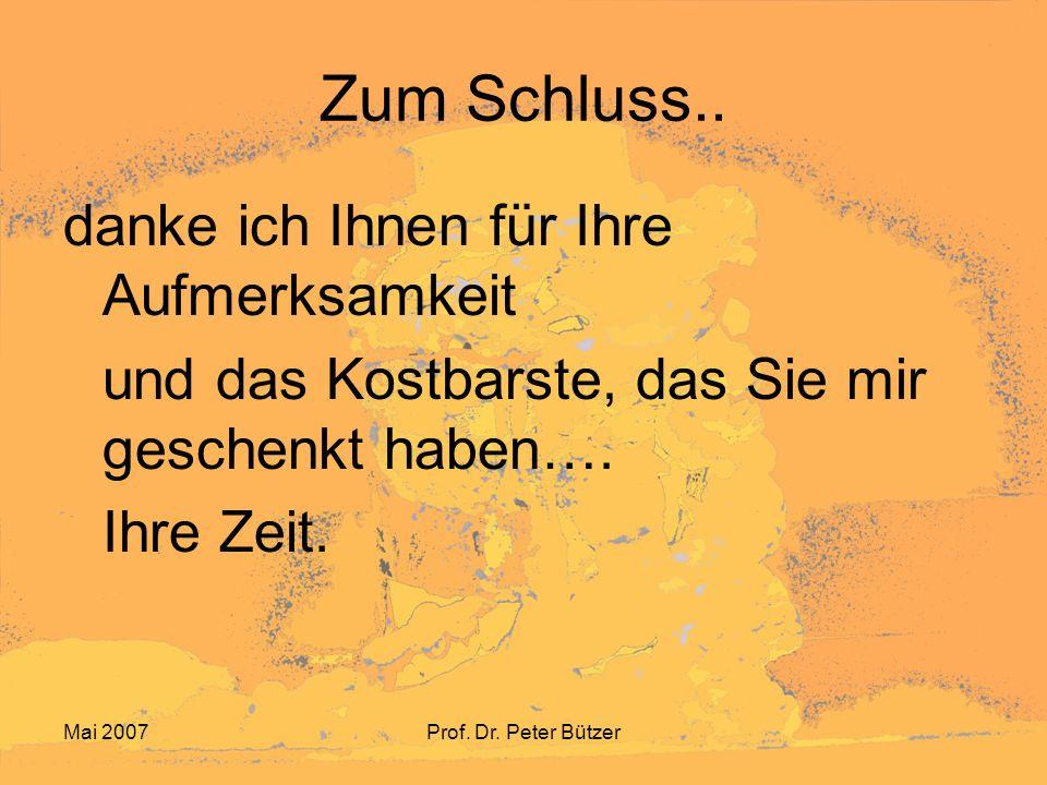 Mai 2007Prof. Dr. Peter Bützer Zum Schluss.. danke ich Ihnen für Ihre Aufmerksamkeit und das Kostbarste, das Sie mir geschenkt haben…. Ihre Zeit.