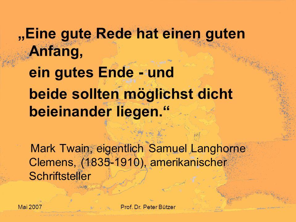 Mai 2007Prof. Dr. Peter Bützer Eine gute Rede hat einen guten Anfang, ein gutes Ende - und beide sollten möglichst dicht beieinander liegen. Mark Twai
