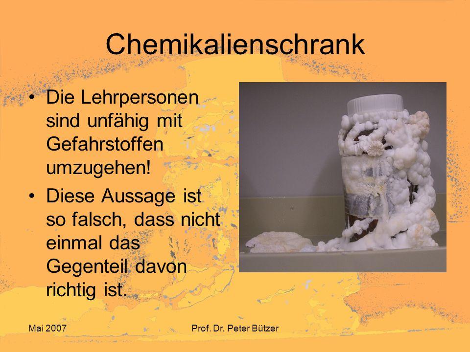 Mai 2007Prof. Dr. Peter Bützer Chemikalienschrank Die Lehrpersonen sind unfähig mit Gefahrstoffen umzugehen! Diese Aussage ist so falsch, dass nicht e