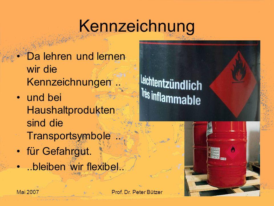 Mai 2007Prof. Dr. Peter Bützer Kennzeichnung Da lehren und lernen wir die Kennzeichnungen.. und bei Haushaltprodukten sind die Transportsymbole.. für