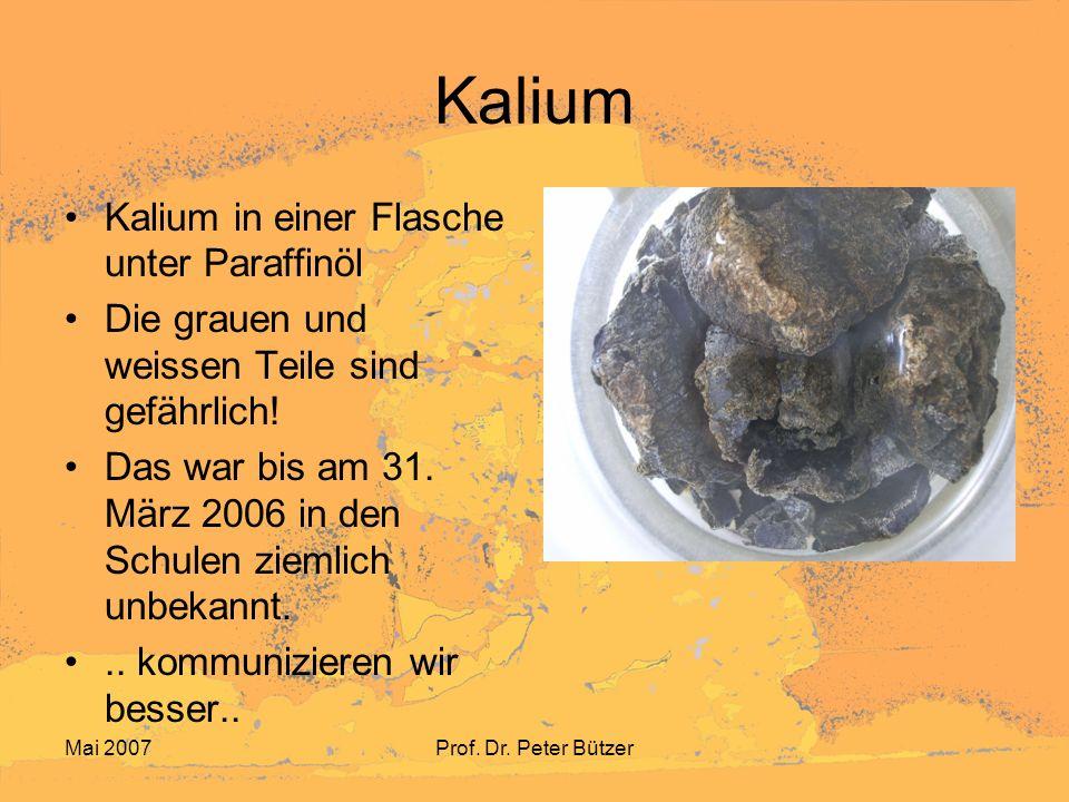 Mai 2007Prof. Dr. Peter Bützer Kalium Kalium in einer Flasche unter Paraffinöl Die grauen und weissen Teile sind gefährlich! Das war bis am 31. März 2