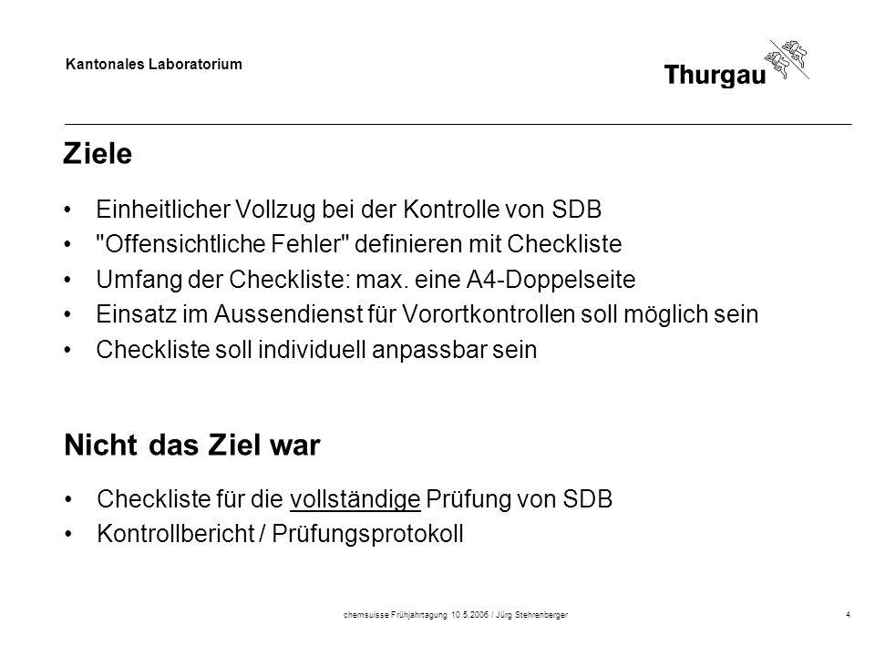 Kantonales Laboratorium chemsuisse Frühjahrtagung 10.5.2006 / Jürg Stehrenberger4 Ziele Einheitlicher Vollzug bei der Kontrolle von SDB Offensichtliche Fehler definieren mit Checkliste Umfang der Checkliste: max.
