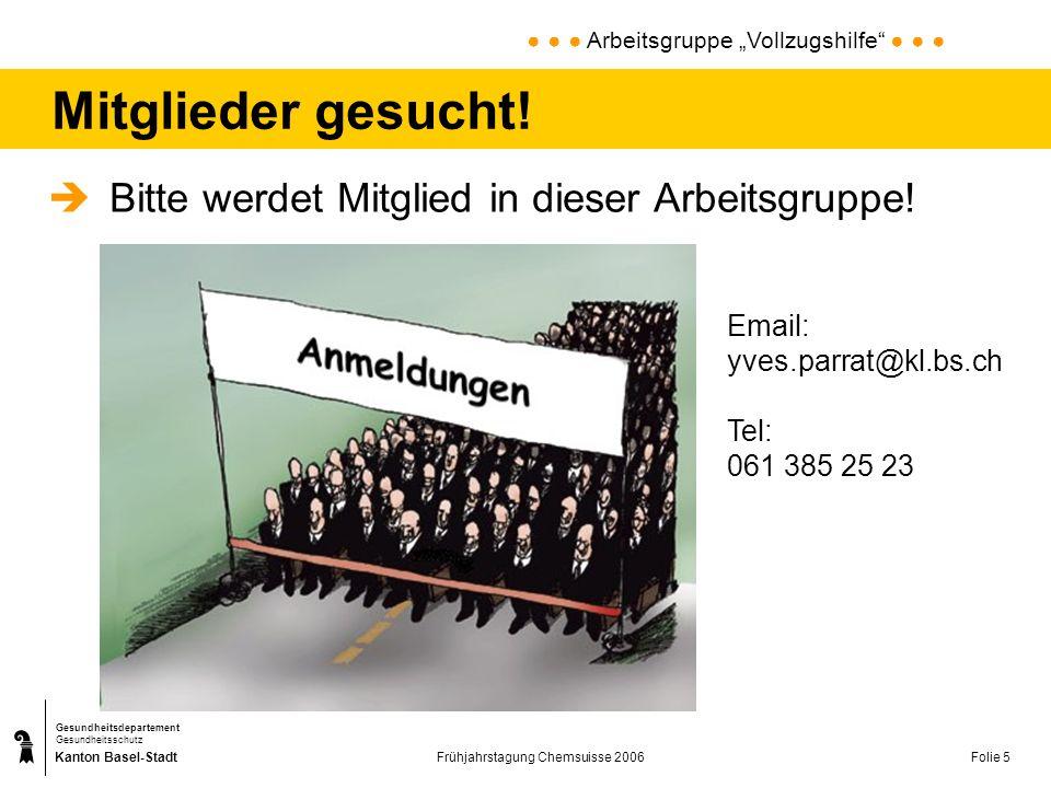 Kanton Basel-Stadt Gesundheitsdepartement Gesundheitsschutz Frühjahrstagung Chemsuisse 2006Folie 5 Mitglieder gesucht! Arbeitsgruppe Vollzugshilfe Bit