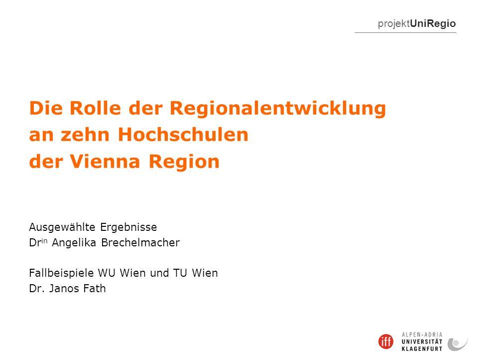 projektUniRegio Die Rolle der Regionalentwicklung an zehn Hochschulen der Vienna Region Ausgewählte Ergebnisse Dr in Angelika Brechelmacher Fallbeispiele WU Wien und TU Wien Dr.