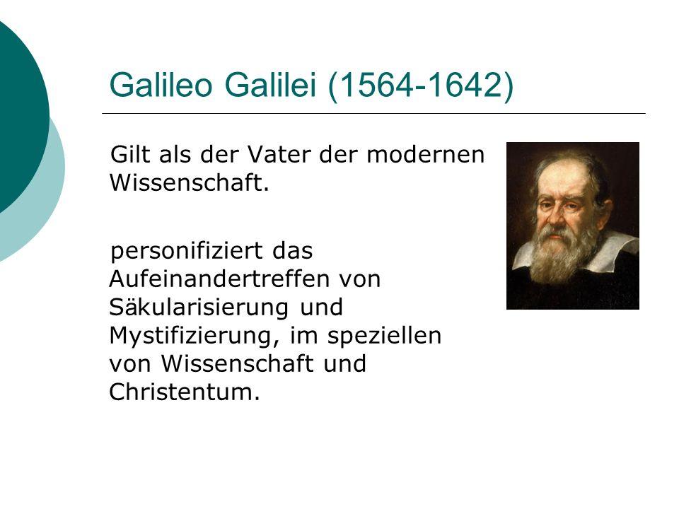Galileo Galilei (1564-1642) Gilt als der Vater der modernen Wissenschaft. personifiziert das Aufeinandertreffen von S ä kularisierung und Mystifizieru